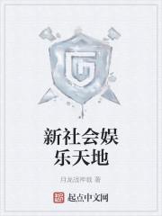 《新社会娱乐天地》作者:月龙战神戟
