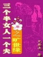 《三个半女人一个夫之旷世缘》作者:兄弟连19871222