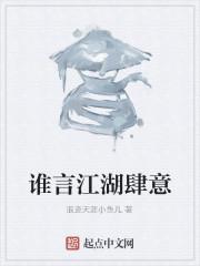 《谁言江湖肆意》作者:浪迹天涯小鱼儿