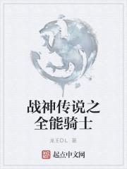 《战神传说之全能骑士》作者:龙王OL