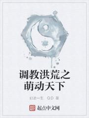 《调教洪荒之萌动天下》作者:幻迹一生.QD