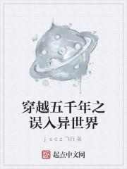 《穿越五千年之误入异世界》作者:jscz飞行