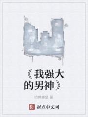 《《我强大的男神》》作者:绝世峰皇