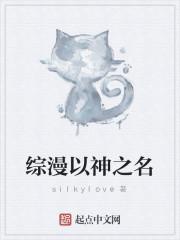 《综漫以神之名》作者:silkylove