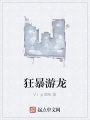《狂暴游龙》作者:Vip烟灰