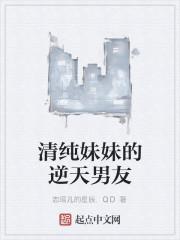 《清纯妹妹的逆天男友》作者:恋瑶儿的星辰.QD