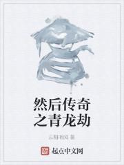 《然后传奇之青龙劫》作者:云阳听风