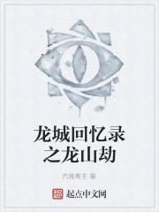 《龙城回忆录之龙山劫》作者:六雅斋主