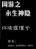 《网游之永生神隐》作者:怀瑜握瑾兮.QD