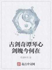 《古剑奇谭琴心剑魄今何在》作者:鸢凝叶韵