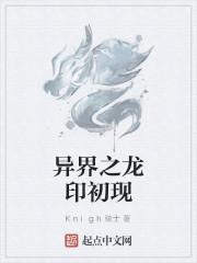 《异界之龙印初现》作者:Knigh骑士