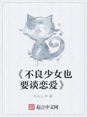 《《不良少女也要谈恋爱》》作者:Key神