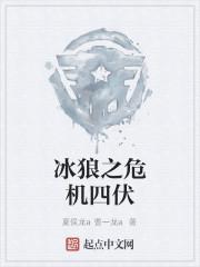 《冰狼之危机四伏》作者:夏侯龙a曹一龙a