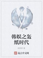 《韩娱之轰纸时代》作者:风铭源
