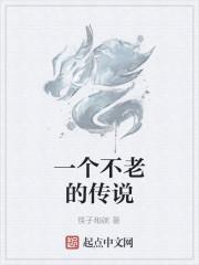 《一个不老的传说》作者:筷子和碗