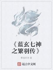 《《蓝玄七神之繁羽传》》作者:繁羽君河