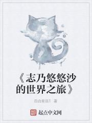《《志乃悠悠沙的世界之旅》》作者:百合星辰1