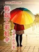 《韩娱之彩虹伞》作者:云朵中的鱼