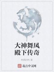 《大神舞凤殿下传奇》作者:怜凤时代