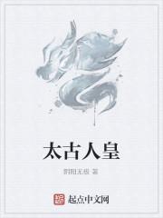 《太古人皇》作者:阴阳无极