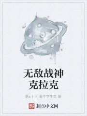 《无敌战神克拉克》作者:蔡sir是个学生党
