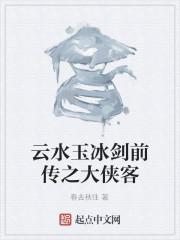 《云水玉冰剑前传之大侠客》作者:春去秋往