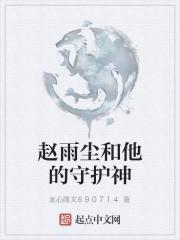 《赵雨尘和他的守护神》作者:龙心雕文690714