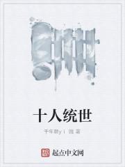 《十人统世》作者:千年磨yi贱